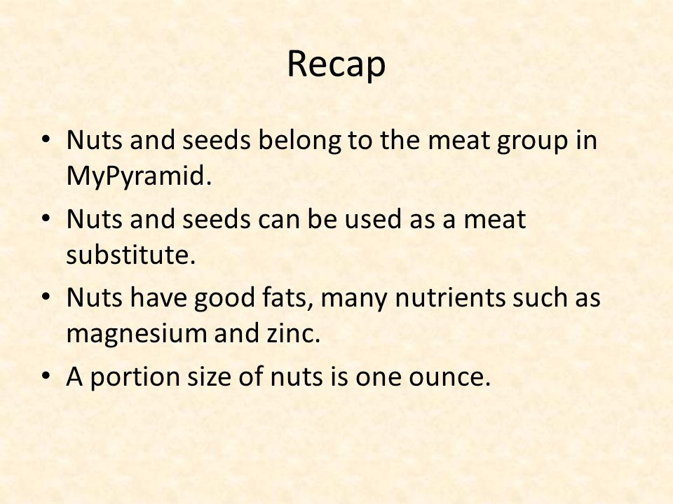 Recap Nuts and seeds belong to the meat group in MyPyramid. Nuts and seeds can be used as a meat substitute. Nuts have good fats, many nutrients such