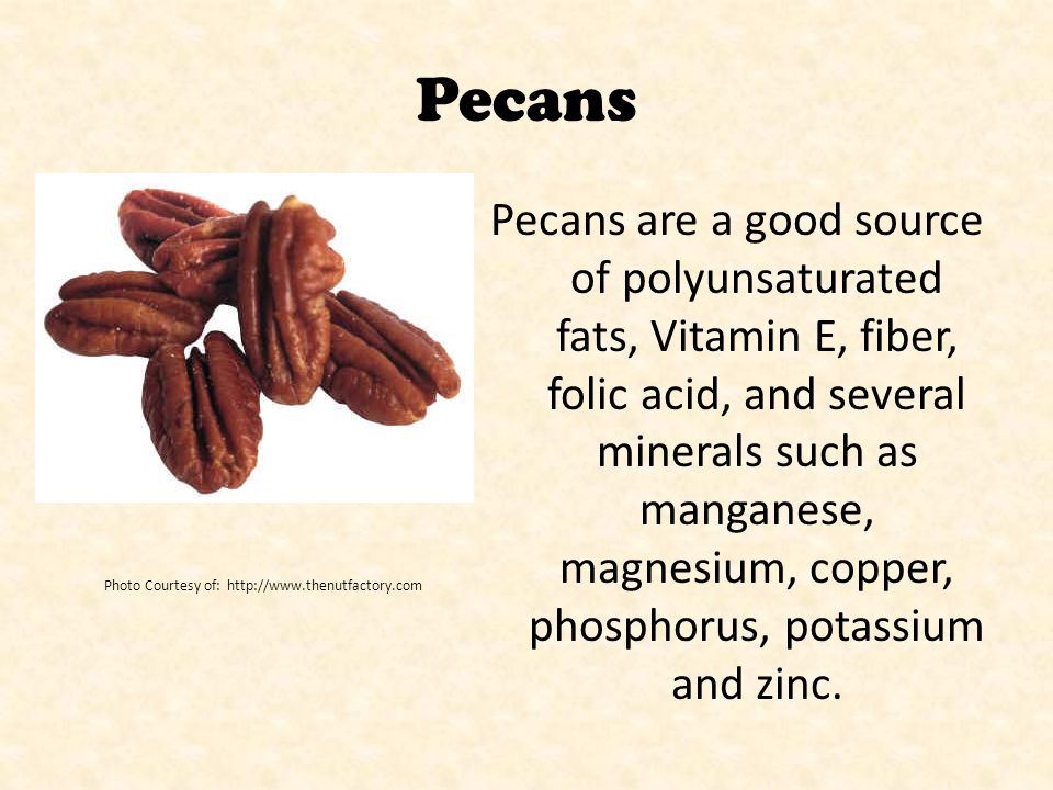 Pecans Pecans are a good source of polyunsaturated fats, Vitamin E, fiber, folic acid, and several minerals such as manganese, magnesium, copper, phos
