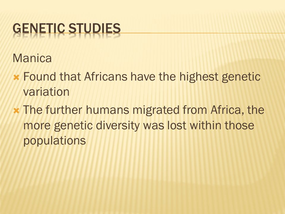 Manica  Found that Africans have the highest genetic variation  The further humans migrated from Africa, the more genetic diversity was lost within those populations