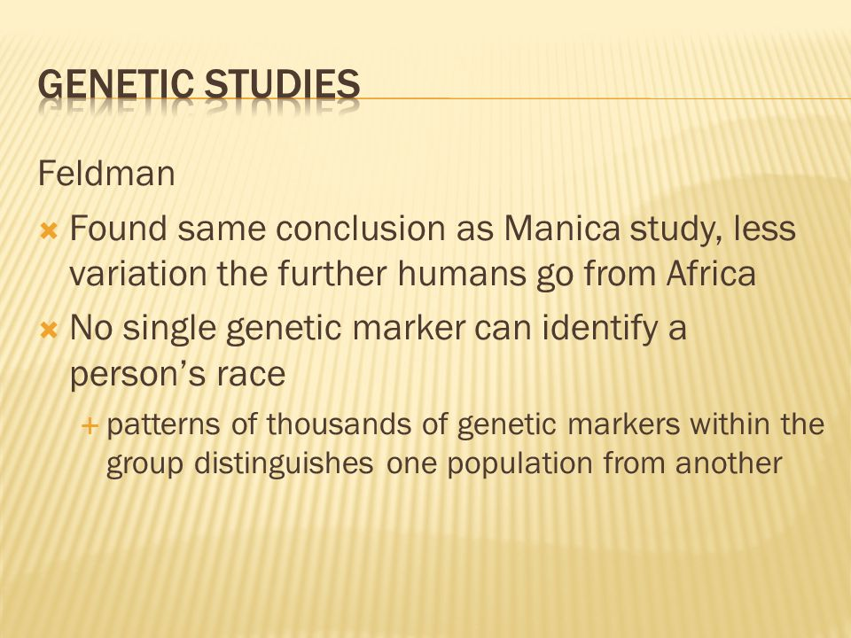 Feldman  Found same conclusion as Manica study, less variation the further humans go from Africa  No single genetic marker can identify a person's race  patterns of thousands of genetic markers within the group distinguishes one population from another