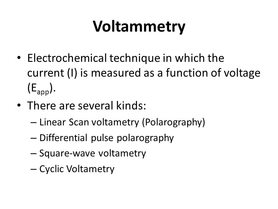 Voltammetry Electrochemical technique in which the current (I) is measured as a function of voltage (E app ).