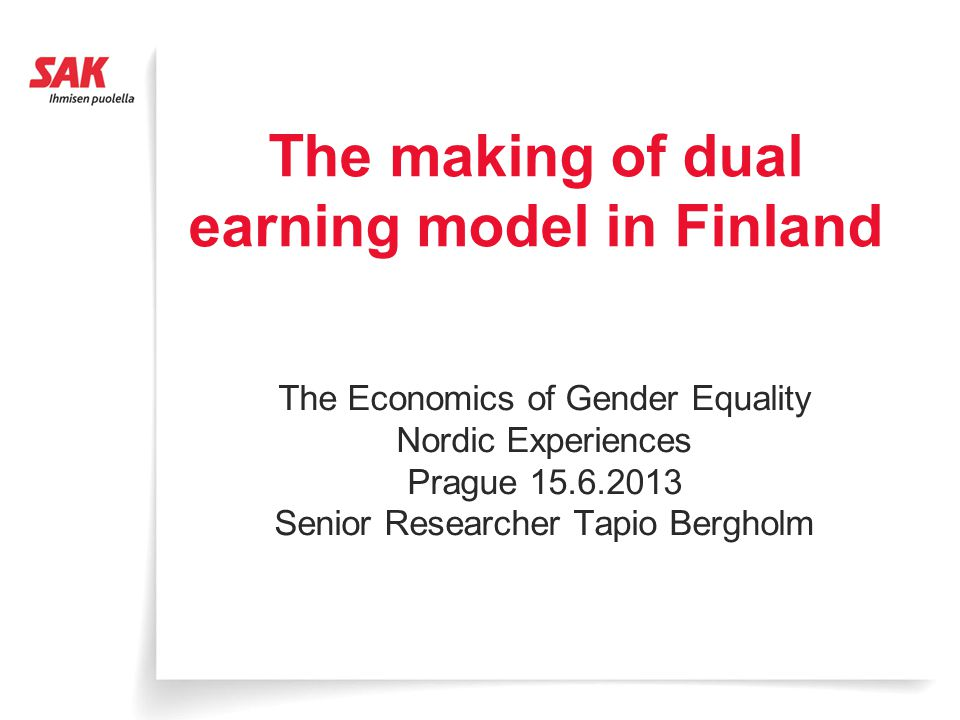 The making of dual earning model in Finland The Economics of Gender Equality Nordic Experiences Prague 15.6.2013 Senior Researcher Tapio Bergholm
