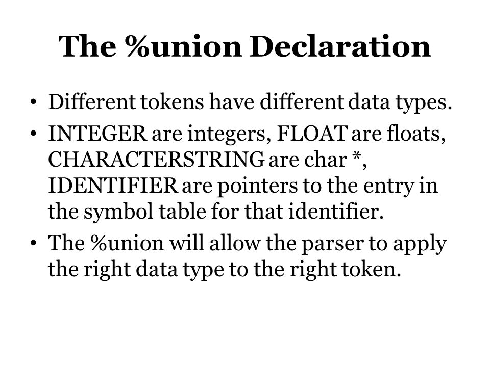 The %union Declaration Different tokens have different data types. INTEGER are integers, FLOAT are floats, CHARACTERSTRING are char *, IDENTIFIER are