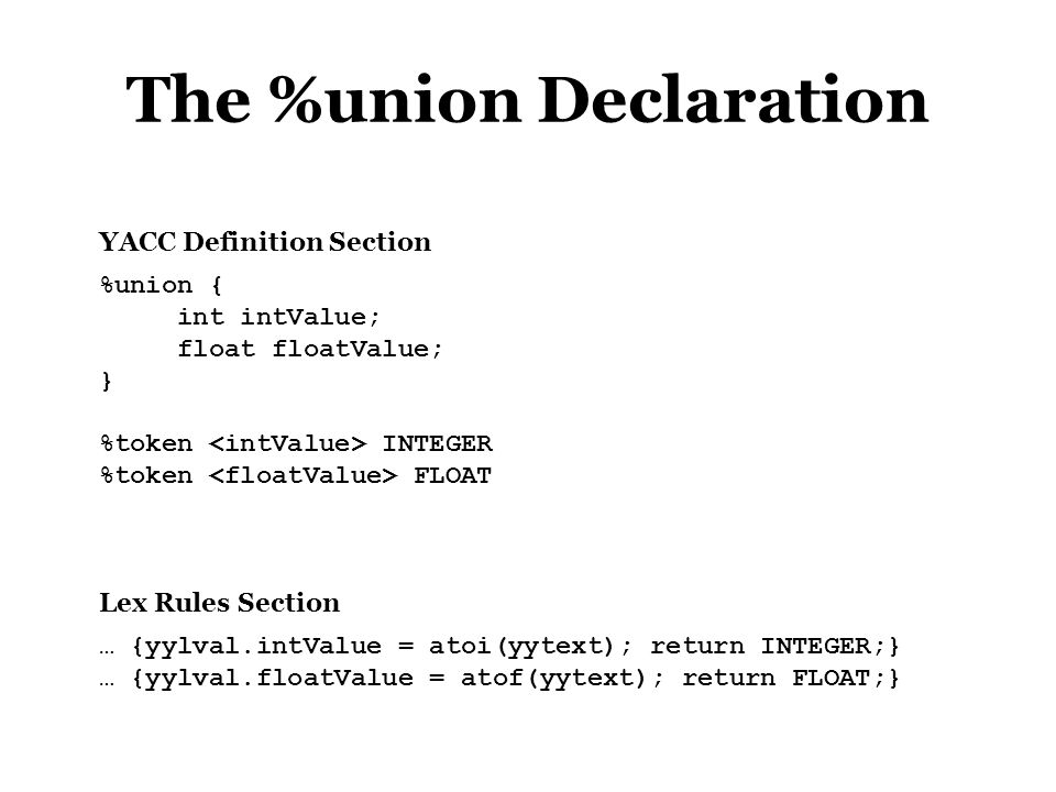 The %union Declaration %union { int intValue; float floatValue; } %token INTEGER %token FLOAT YACC Definition Section … {yylval.intValue = atoi(yytext); return INTEGER;} … {yylval.floatValue = atof(yytext); return FLOAT;} Lex Rules Section