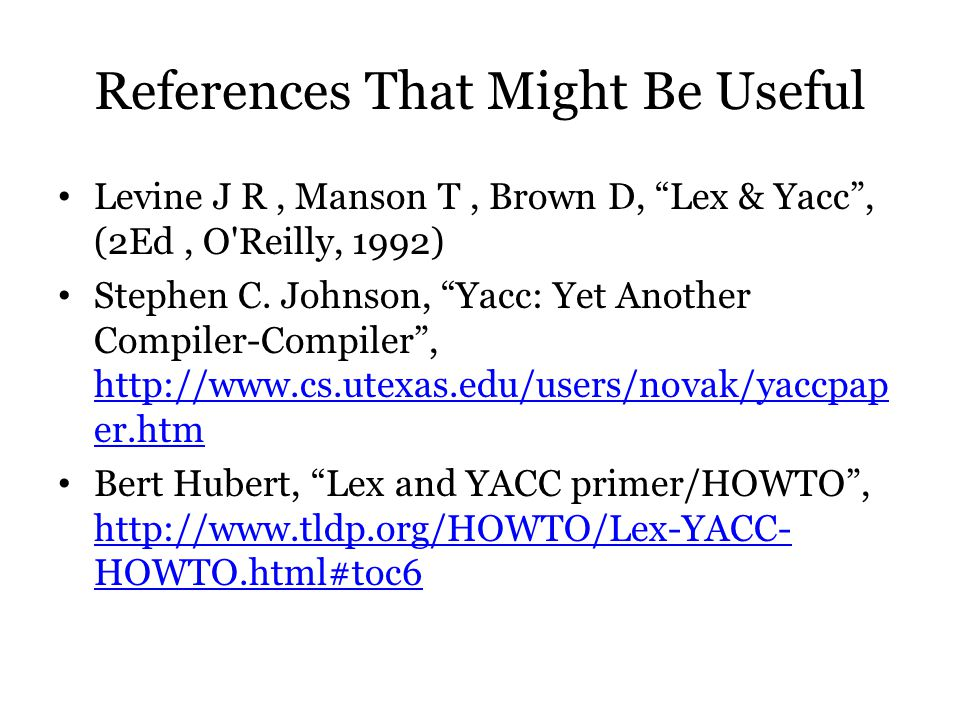 "References That Might Be Useful Levine J R, Manson T, Brown D, ""Lex & Yacc"", (2Ed, O'Reilly, 1992) Stephen C. Johnson, ""Yacc: Yet Another Compiler-Com"