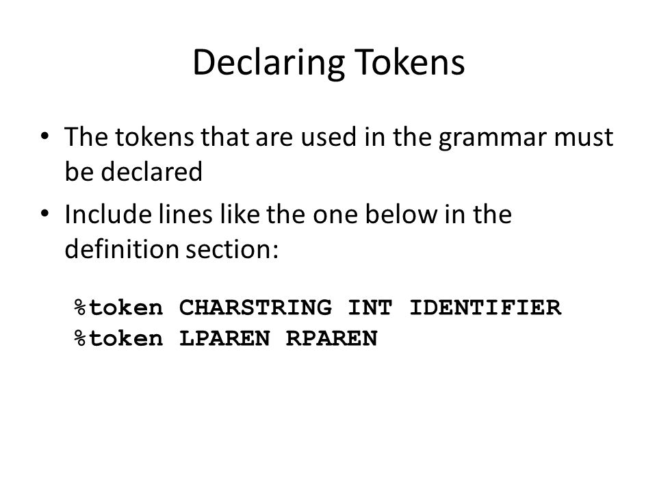 Declaring Tokens The tokens that are used in the grammar must be declared Include lines like the one below in the definition section: %token CHARSTRIN