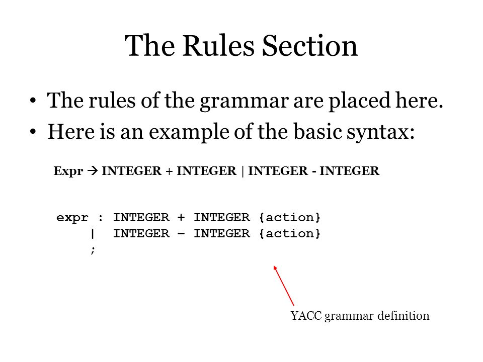 The Rules Section The rules of the grammar are placed here. Here is an example of the basic syntax: Expr  INTEGER + INTEGER | INTEGER - INTEGER expr