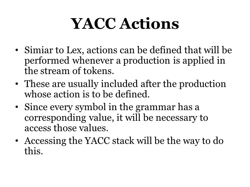 YACC Actions Simiar to Lex, actions can be defined that will be performed whenever a production is applied in the stream of tokens. These are usually