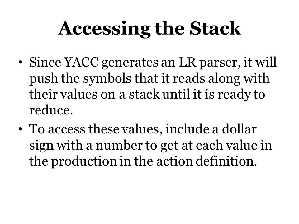 Accessing the Stack Since YACC generates an LR parser, it will push the symbols that it reads along with their values on a stack until it is ready to reduce.