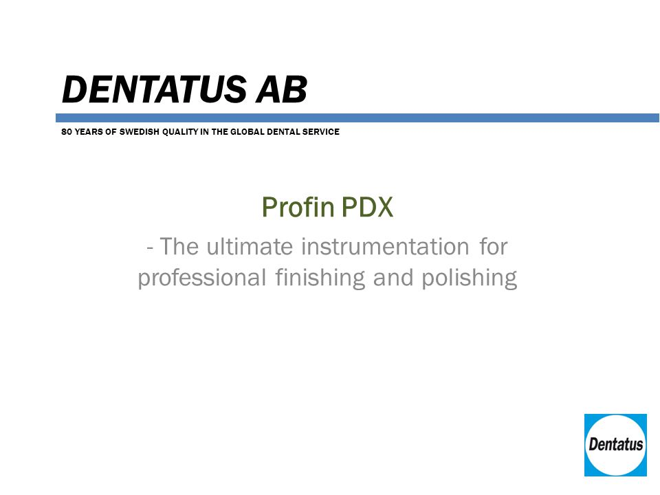 DENTATUS AB Profin PDX - The ultimate instrumentation for professional finishing and polishing 80 YEARS OF SWEDISH QUALITY IN THE GLOBAL DENTAL SERVICE