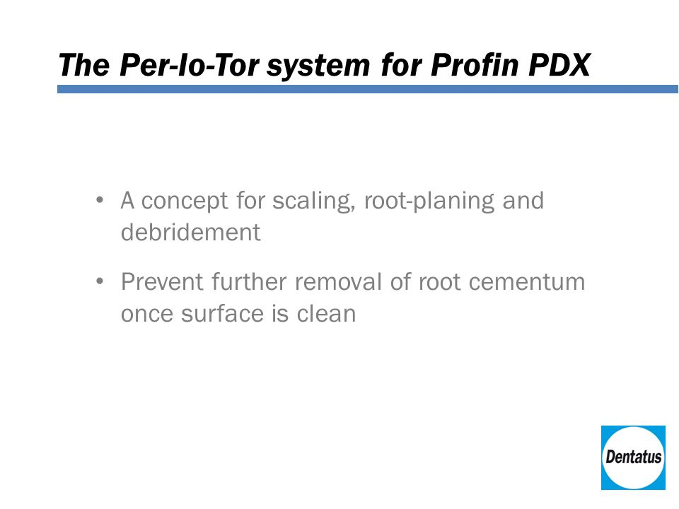 The Per-Io-Tor system for Profin PDX A concept for scaling, root-planing and debridement Prevent further removal of root cementum once surface is clean