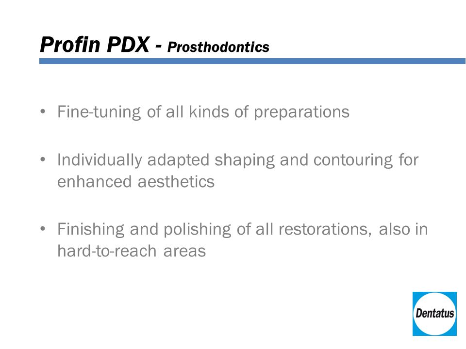 Profin PDX - Prosthodontics Fine-tuning of all kinds of preparations Individually adapted shaping and contouring for enhanced aesthetics Finishing and polishing of all restorations, also in hard-to-reach areas