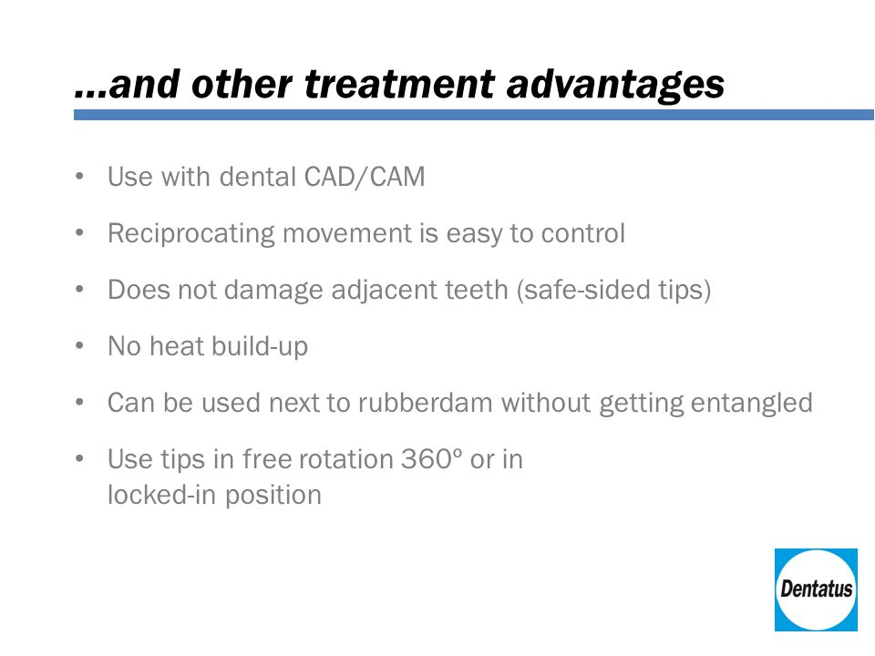 …and other treatment advantages Use with dental CAD/CAM Reciprocating movement is easy to control Does not damage adjacent teeth (safe-sided tips) No heat build-up Can be used next to rubberdam without getting entangled Use tips in free rotation 360º or in locked-in position