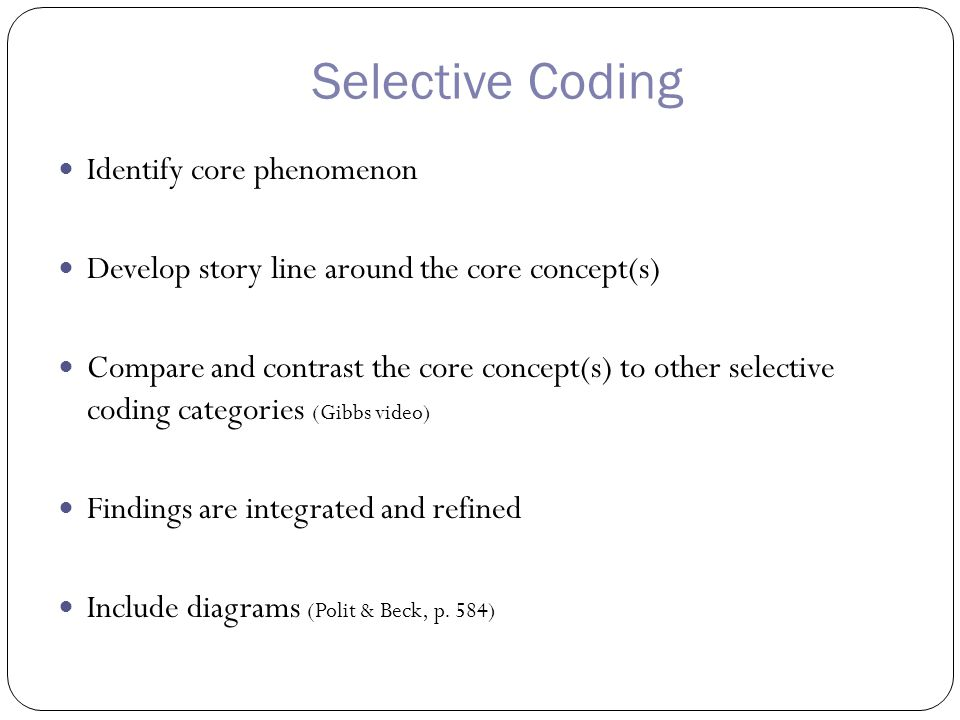 Selective Coding Identify core phenomenon Develop story line around the core concept(s) Compare and contrast the core concept(s) to other selective coding categories (Gibbs video) Findings are integrated and refined Include diagrams (Polit & Beck, p.