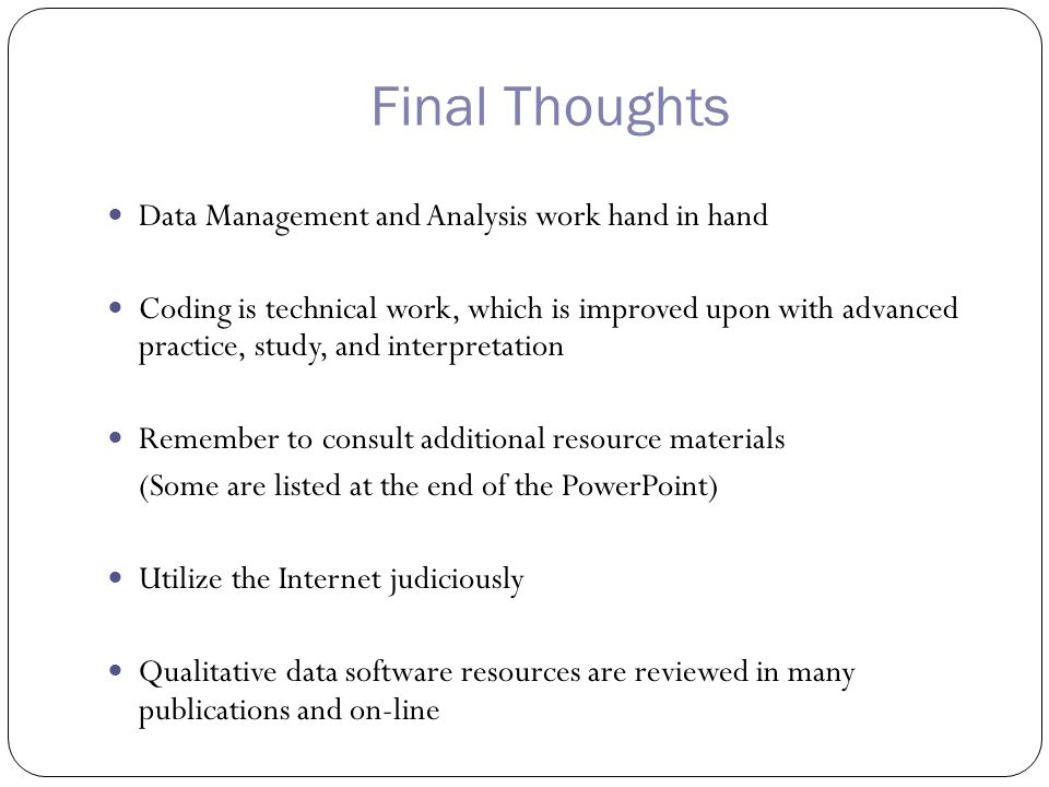 Final Thoughts Data Management and Analysis work hand in hand Coding is technical work, which is improved upon with advanced practice, study, and interpretation Remember to consult additional resource materials (Some are listed at the end of the PowerPoint) Utilize the Internet judiciously Qualitative data software resources are reviewed in many publications and on-line