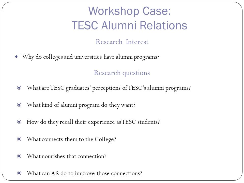 Workshop Case: TESC Alumni Relations Research Interest Why do colleges and universities have alumni programs.