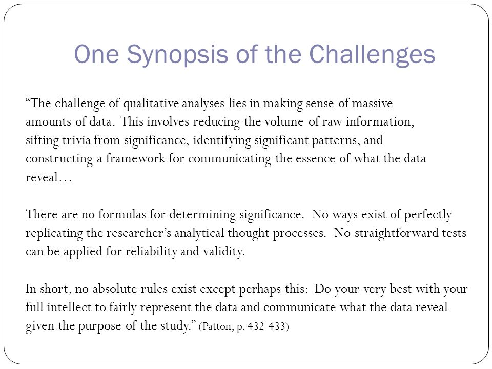 One Synopsis of the Challenges The challenge of qualitative analyses lies in making sense of massive amounts of data.