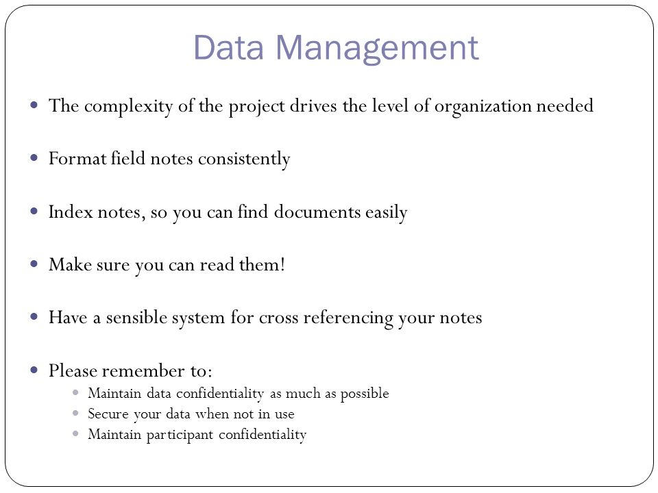 Data Management The complexity of the project drives the level of organization needed Format field notes consistently Index notes, so you can find documents easily Make sure you can read them.