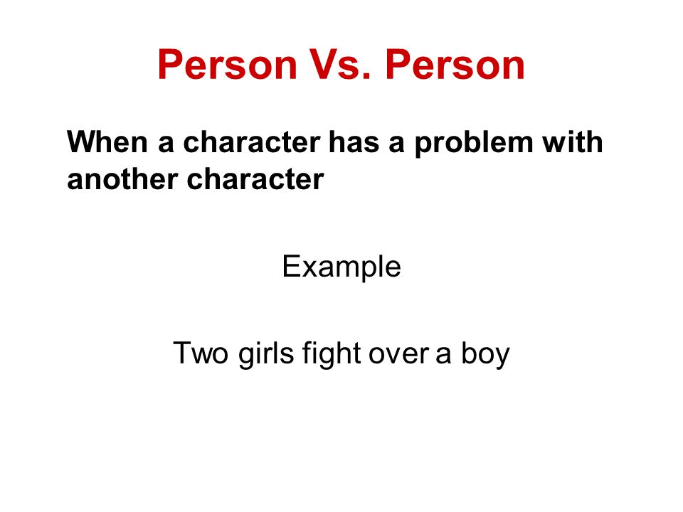 Person Vs. Person When a character has a problem with another character Example Two girls fight over a boy