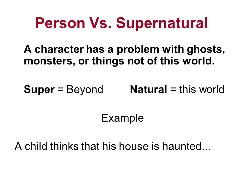 Person Vs. Supernatural A character has a problem with ghosts, monsters, or things not of this world. Super = Beyond Natural = this world Example A ch