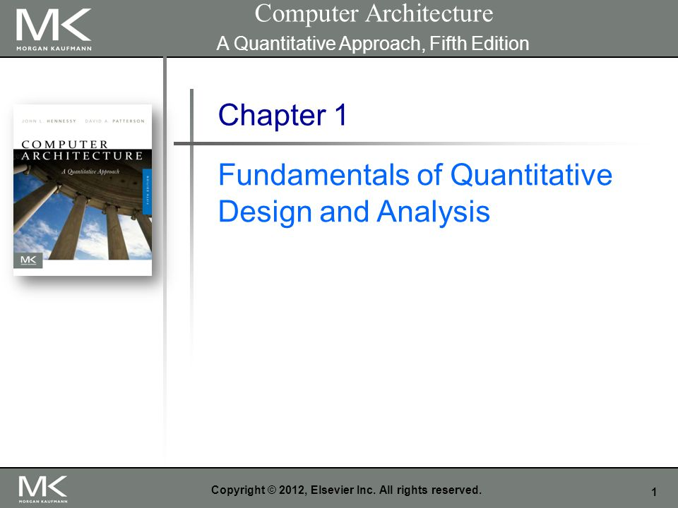 1 Copyright © 2012, Elsevier Inc. All rights reserved. Chapter 1 Fundamentals of Quantitative Design and Analysis Computer Architecture A Quantitative