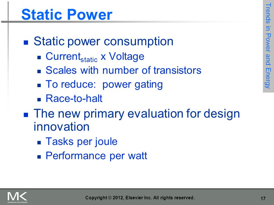 17 Copyright © 2012, Elsevier Inc. All rights reserved. Static Power Static power consumption Current static x Voltage Scales with number of transisto