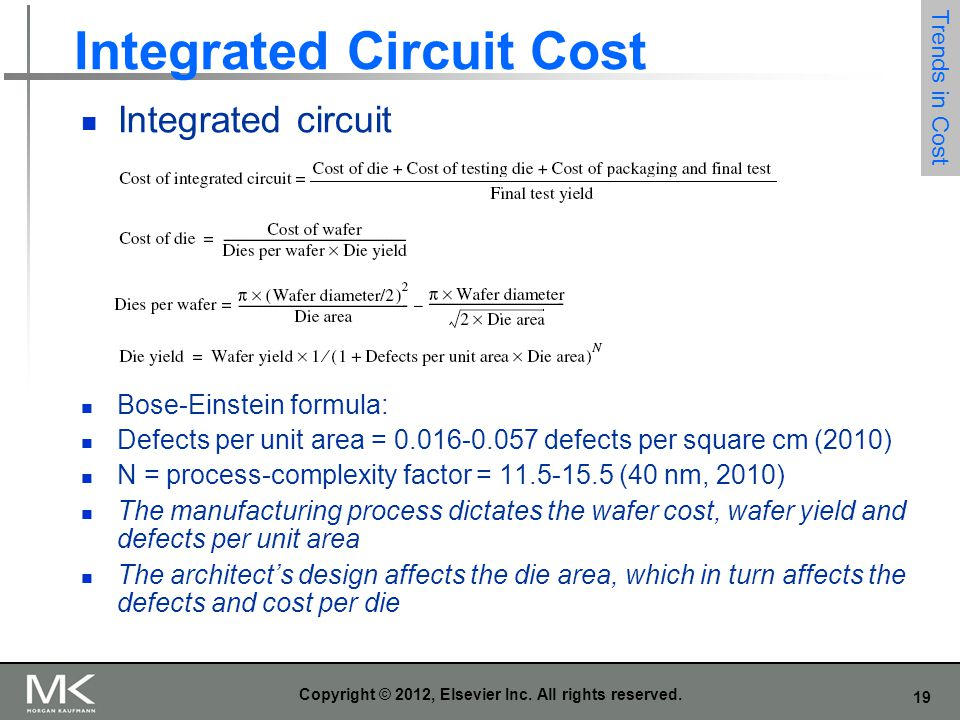 19 Copyright © 2012, Elsevier Inc. All rights reserved. Integrated Circuit Cost Integrated circuit Bose-Einstein formula: Defects per unit area = 0.01