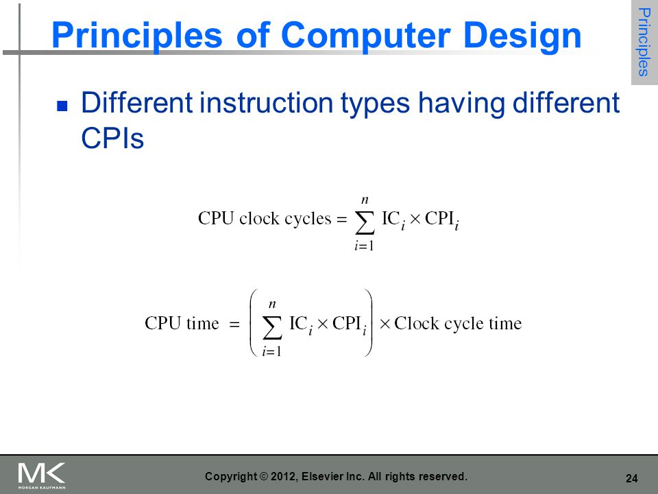 24 Copyright © 2012, Elsevier Inc. All rights reserved. Principles of Computer Design Principles Different instruction types having different CPIs