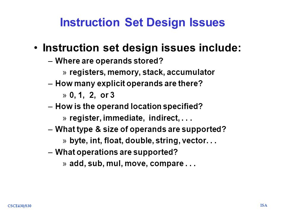 ISA CSCE430/830 Instruction Set Design Issues Instruction set design issues include: –Where are operands stored.