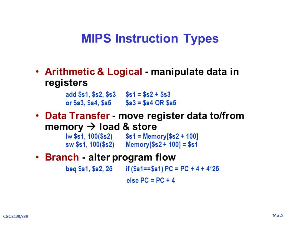 ISA-2 CSCE430/830 MIPS Instruction Types Arithmetic & Logical - manipulate data in registers add $s1, $s2, $s3$s1 = $s2 + $s3 or $s3, $s4, $s5$s3 = $s4 OR $s5 Data Transfer - move register data to/from memory  load & store lw $s1, 100($s2)$s1 = Memory[$s2 + 100] sw $s1, 100($s2)Memory[$s2 + 100] = $s1 Branch - alter program flow beq $s1, $s2, 25if ($s1==$s1) PC = PC + 4 + 4*25 else PC = PC + 4