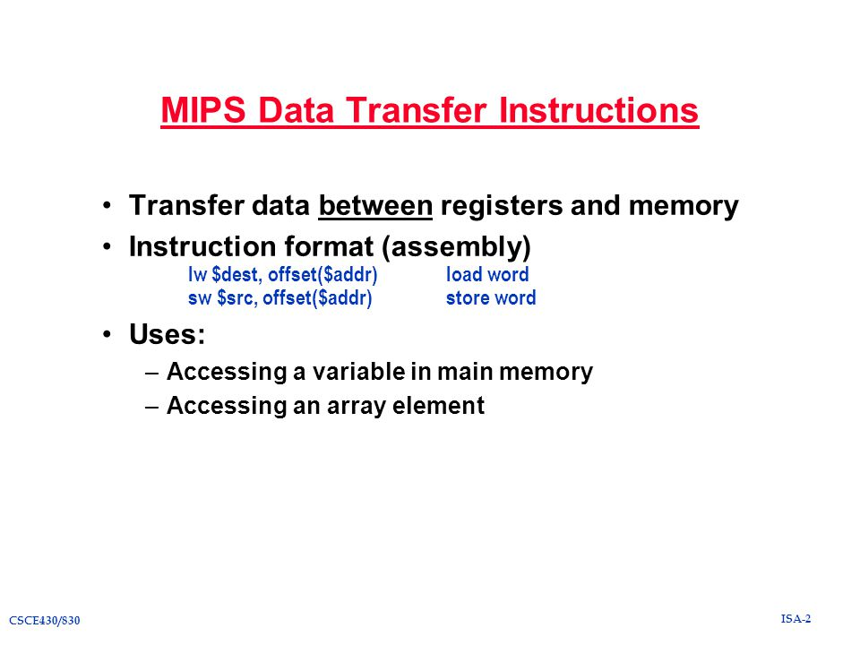 ISA-2 CSCE430/830 MIPS Data Transfer Instructions Transfer data between registers and memory Instruction format (assembly) lw $dest, offset($addr)load word sw $src, offset($addr)store word Uses: –Accessing a variable in main memory –Accessing an array element