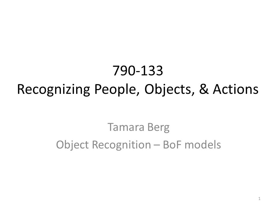 Tamara Berg Object Recognition – BoF models 790-133 Recognizing People, Objects, & Actions 1