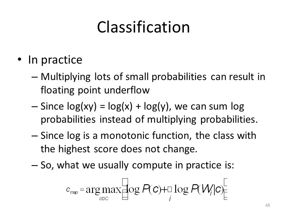 Classification In practice – Multiplying lots of small probabilities can result in floating point underflow – Since log(xy) = log(x) + log(y), we can sum log probabilities instead of multiplying probabilities.