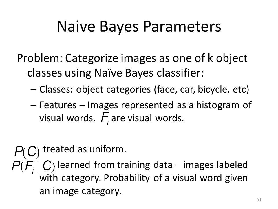 Naive Bayes Parameters Problem: Categorize images as one of k object classes using Naïve Bayes classifier: – Classes: object categories (face, car, bicycle, etc) – Features – Images represented as a histogram of visual words.