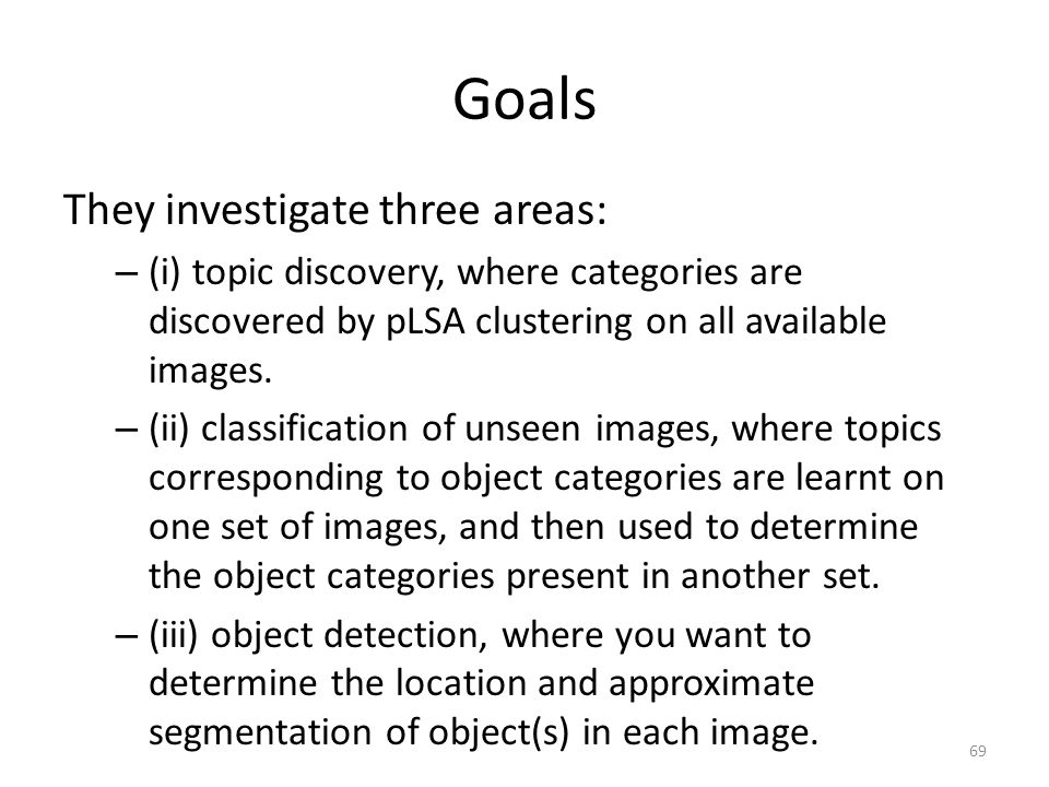 Goals They investigate three areas: – (i) topic discovery, where categories are discovered by pLSA clustering on all available images.