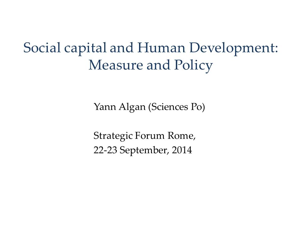 Social capital and Human Development: Measure and Policy Yann Algan (Sciences Po) Strategic Forum Rome, 22-23 September, 2014