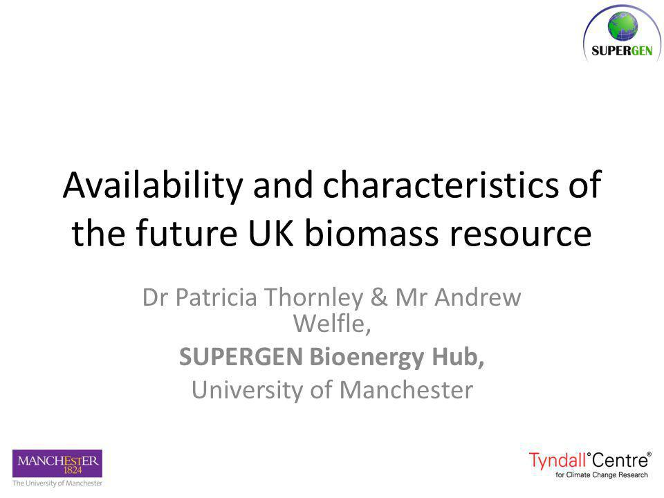 Availability and characteristics of the future UK biomass resource Dr Patricia Thornley & Mr Andrew Welfle, SUPERGEN Bioenergy Hub, University of Manchester