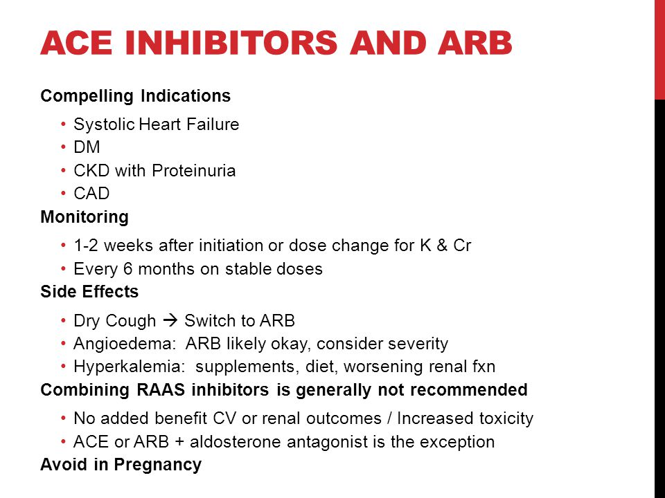 ACE INHIBITORS AND ARB Compelling Indications Systolic Heart Failure DM CKD with Proteinuria CAD Monitoring 1-2 weeks after initiation or dose change