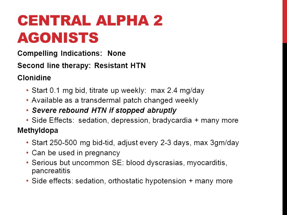 CENTRAL ALPHA 2 AGONISTS Compelling Indications: None Second line therapy: Resistant HTN Clonidine Start 0.1 mg bid, titrate up weekly: max 2.4 mg/day