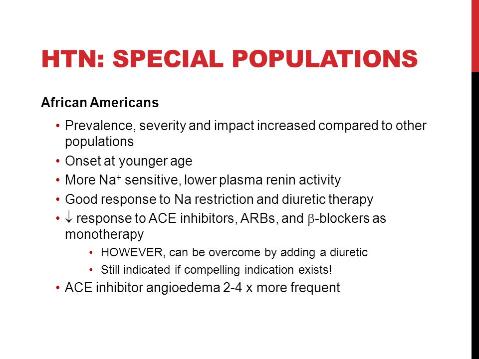 HTN: SPECIAL POPULATIONS African Americans Prevalence, severity and impact increased compared to other populations Onset at younger age More Na + sens