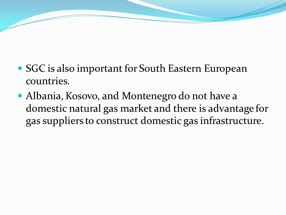SGC is also important for South Eastern European countries. Albania, Kosovo, and Montenegro do not have a domestic natural gas market and there is adv