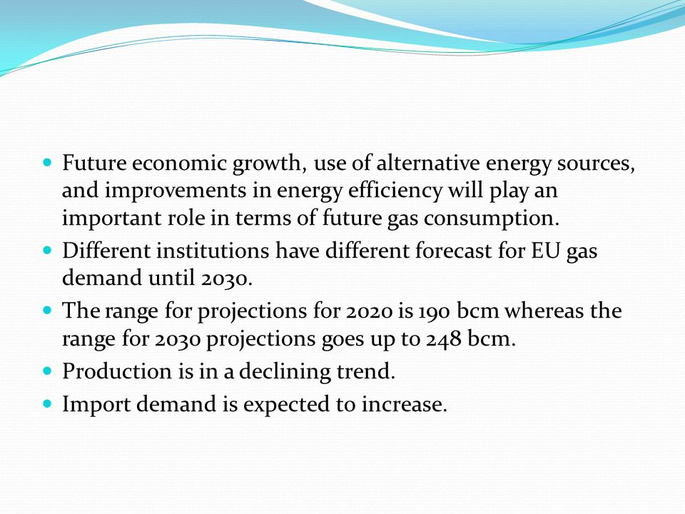 Future economic growth, use of alternative energy sources, and improvements in energy efficiency will play an important role in terms of future gas consumption.