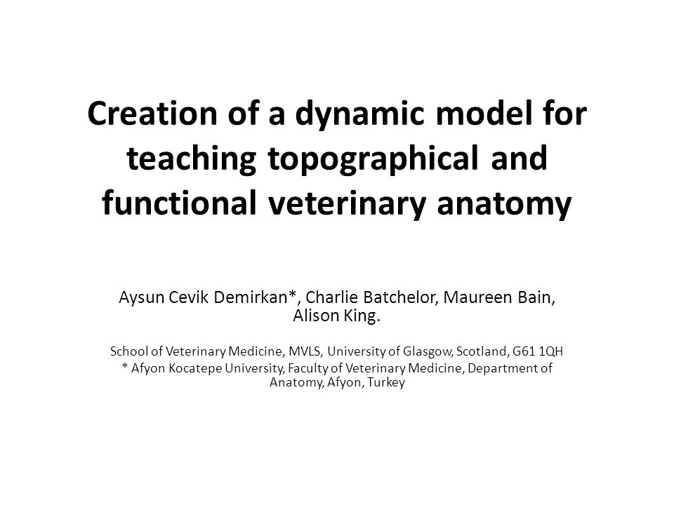 Creation of a dynamic model for teaching topographical and functional veterinary anatomy Aysun Cevik Demirkan*, Charlie Batchelor, Maureen Bain, Aliso
