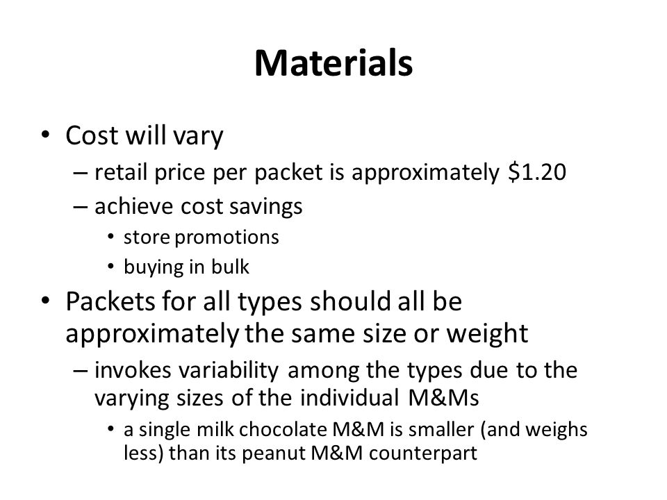Materials Cost will vary – retail price per packet is approximately $1.20 – achieve cost savings store promotions buying in bulk Packets for all types should all be approximately the same size or weight – invokes variability among the types due to the varying sizes of the individual M&Ms a single milk chocolate M&M is smaller (and weighs less) than its peanut M&M counterpart