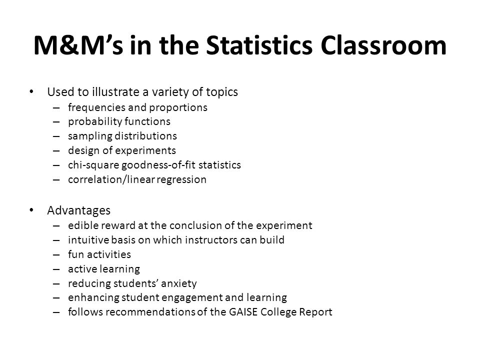 M&M's in the Statistics Classroom Used to illustrate a variety of topics – frequencies and proportions – probability functions – sampling distributions – design of experiments – chi-square goodness-of-fit statistics – correlation/linear regression Advantages – edible reward at the conclusion of the experiment – intuitive basis on which instructors can build – fun activities – active learning – reducing students' anxiety – enhancing student engagement and learning – follows recommendations of the GAISE College Report