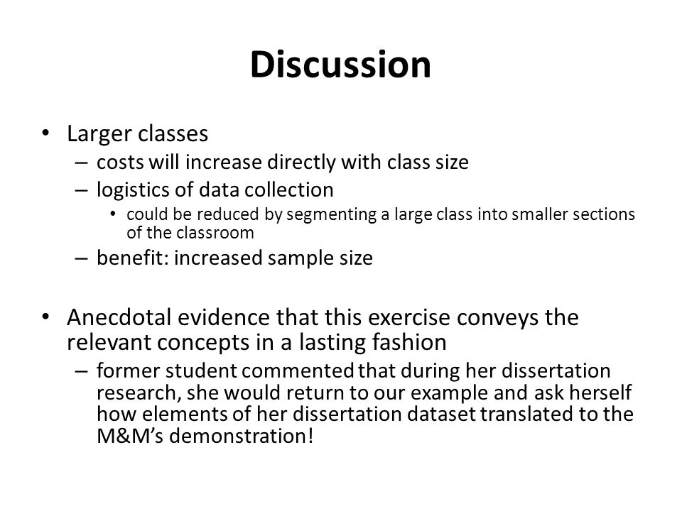 Discussion Larger classes – costs will increase directly with class size – logistics of data collection could be reduced by segmenting a large class into smaller sections of the classroom – benefit: increased sample size Anecdotal evidence that this exercise conveys the relevant concepts in a lasting fashion – former student commented that during her dissertation research, she would return to our example and ask herself how elements of her dissertation dataset translated to the M&M's demonstration!