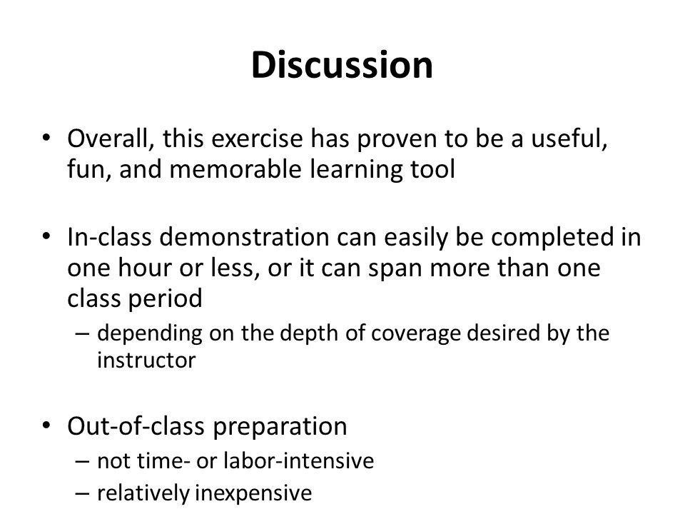 Discussion Overall, this exercise has proven to be a useful, fun, and memorable learning tool In-class demonstration can easily be completed in one hour or less, or it can span more than one class period – depending on the depth of coverage desired by the instructor Out-of-class preparation – not time- or labor-intensive – relatively inexpensive