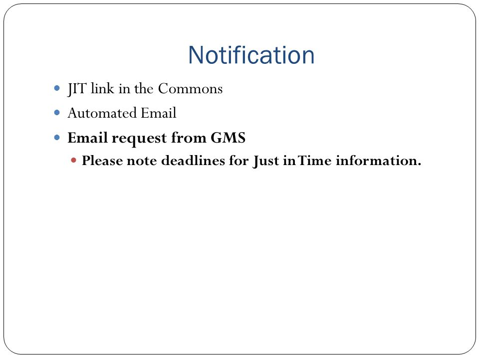 Notification Why we don't respond to JIT link and automated emails Link and automated emails typically come out soon after peer review, still far ahead of start date Link and automated emails issued for grants that might not be recommended for funding If JIT is submitted in response to link or automated email, typically GMS will request updated information again close to the start date
