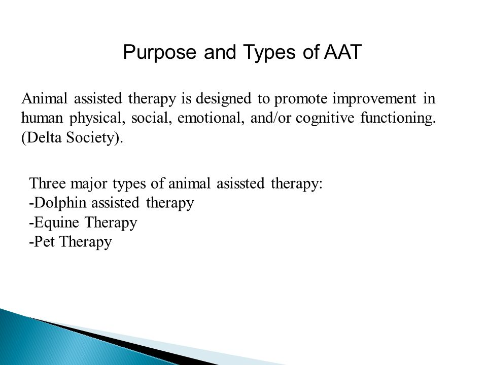 Purpose and Types of AAT Animal assisted therapy is designed to promote improvement in human physical, social, emotional, and/or cognitive functioning