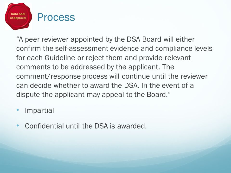 Process A peer reviewer appointed by the DSA Board will either confirm the self-assessment evidence and compliance levels for each Guideline or reject them and provide relevant comments to be addressed by the applicant.
